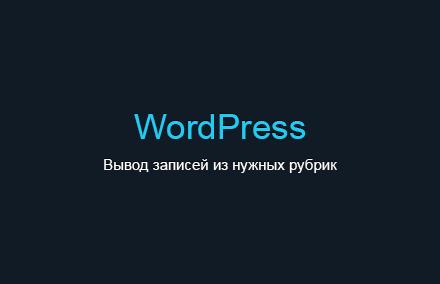 Вывод записей из нужных рубрик в WordPress