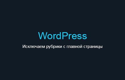 Как исключить вывод постов из определенных рубрик на главной странице в WordPress?