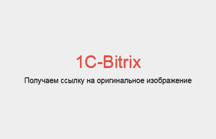 Как получить ссылку на полное (оригинальное) изображение в Bitrix?