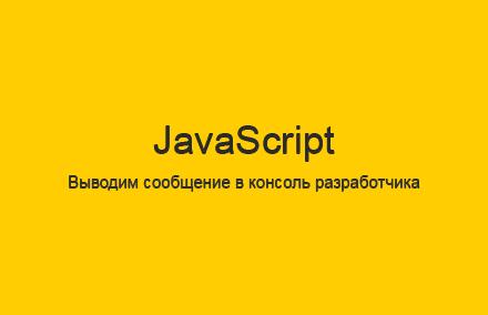 Как вывести сообщение в консоль разработчика на JavaScript?