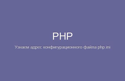 Как узнать адрес конфигурационного файла php.ini?