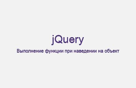 Выполнение функции при наведении на объект на jQuery
