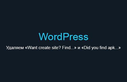 Удаляем надписи «Want create site? Find...» и «Did you find apk...» с сайта в WordPress