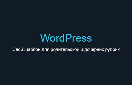 Задаем свой шаблон category для родительской и дочерних рубрик в WordPress