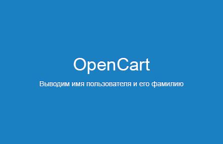 Выводим имя авторизованного пользователя и его фамилию в нужном месте сайта в OpenCart