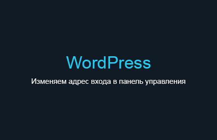 Как изменить адрес входа в панель управления WordPress?
