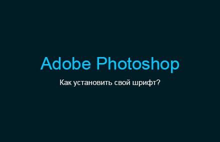 Как установить свой шрифт в программе Photoshop?