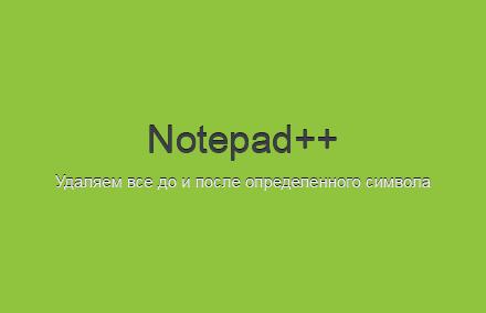 Как с помощью Notepad++ удалить все до и после определенного символа?