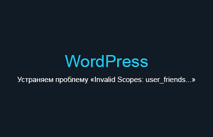 Устраняем проблему «Invalid Scopes: user_friends...» в плагине «Wordpress Social Login» в WordPress