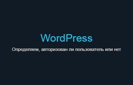Как определить, авторизован ли пользователь или нет в WordPress?