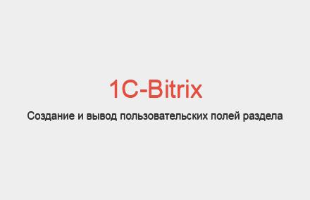 Как создать и вывести пользовательское поле раздела в Bitrix?