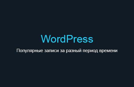 Выводим популярные записи за разный период времени по количеству просмотров и комментариев в WordPress