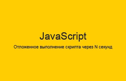Отложенное выполнение скрипта через N секунд на JavaScript