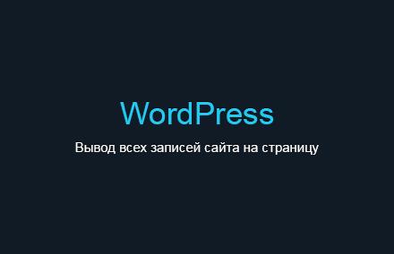 Как вывести все записи на страницу в WordPress?