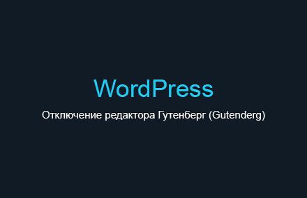 Как отключить редактор Гутенберг (Gutenderg) в WordPress с помощью небольшой функции?