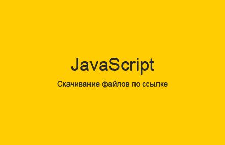 Скачивание файлов по ссылке на JavaScript