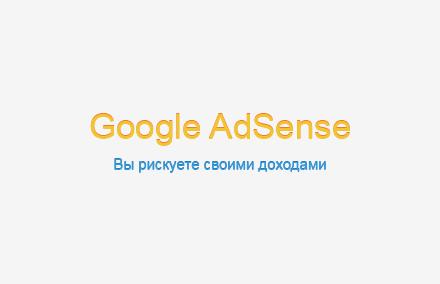 Google Adsense: Вы рискуете своими доходами