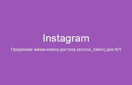 Как продлить (увеличить) время жизни базового (API Instagram Basic Display) ключа доступа (access_token) для API «Instagram»