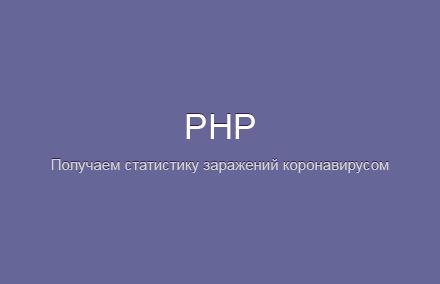 Получаем статистику заражений коронавирусом COVID-19 (2019-nCoV) на PHP+API