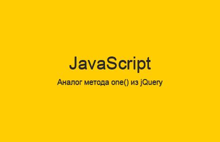 Аналог (эквивалент) метода one() из jQuery для JavaScript